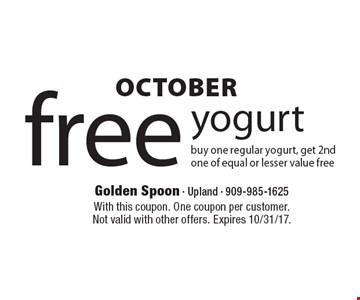 OCTOBER free yogurt buy one regular yogurt, get 2nd one of equal or lesser value free. With this coupon. One coupon per customer. Not valid with other offers. Expires 10/31/17.