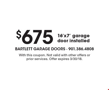 $675 16'x7' garage door installed. With this coupon. Not valid with other offers or prior services. Offer expires 3/30/18.