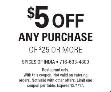 $5 OFF ANY PURCHASE OF $25 OR MORE. Restaurant only. With this coupon. Not valid on catering orders. Not valid with other offers. Limit one coupon per table. Expires 12/1/17.