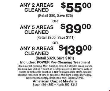 $139.00 ANY 8 AREAS CLEANED OR $89.00 ANY 5 AREAS CLEANED OR $55.00 ANY 2 AREAS CLEANED. Includes: POWER Pre-Cleaning Treatment. Steam carpet cleaning. Most furniture moved. Extended areas, combo rooms & over 250 sq ft count as 2. Steps are extra. Hallways, walk-in closets or bathrooms count as 1. Not valid with other offers. Coupon must be redeemed at time of purchase. Minimum charge may apply. Waste fee may apply. Residential only. Expires 2/2/18.