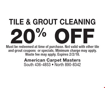 20% OFF TILE & GROUT CLEANING. Must be redeemed at time of purchase. Not valid with other tile and grout coupons or specials. Minimum charge may apply. Waste fee may apply. Expires 2/2/18.