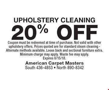 20% OFF UPHOLSTERY CLEANING. Coupon must be redeemed at time of purchase. Not valid with other upholstery offers. Prices quoted are for standard steam cleaning - Alternate methods available. Loose back and sectional furniture extra. Minimum charge may apply. Waste fee may apply. Expires 6/15/18.
