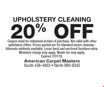 20% OFF UPHOLSTERY CLEANING. Coupon must be redeemed at time of purchase. Not valid with other upholstery offers. Prices quoted are for standard steam cleaning - Alternate methods available. Loose back and sectional furniture extra. Minimum charge may apply. Waste fee may apply. Expires 7/31/18.
