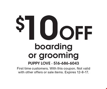 $10 Off boarding or grooming. First time customers. With this coupon. Not valid with other offers or sale items. Expires 12-8-17.