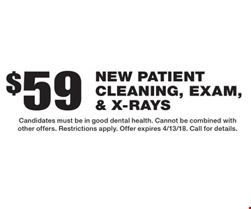 $59 new patient cleaning, exam, & x-rays. Candidates must be in good dental health. Cannot be combined with other offers. Restrictions apply. Offer expires 4/13/18. Call for details.