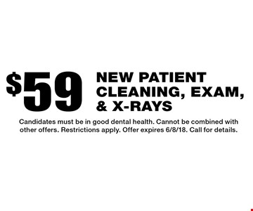 $59 new patient cleaning, exam, & x-rays. Candidates must be in good dental health. Cannot be combined with other offers. Restrictions apply. Offer expires 6/8/18. Call for details.