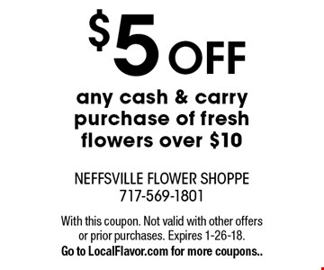 $5 OFF any cash & carry purchase of fresh flowers over $10. With this coupon. Not valid with other offers or prior purchases. Expires 1-26-18. Go to LocalFlavor.com for more coupons..
