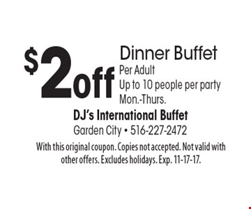 $2 off Dinner Buffet Per Adult Up to 10 people per party Mon.-Thurs. With this original coupon. Copies not accepted. Not valid with other offers. Excludes holidays. Exp. 11-17-17.