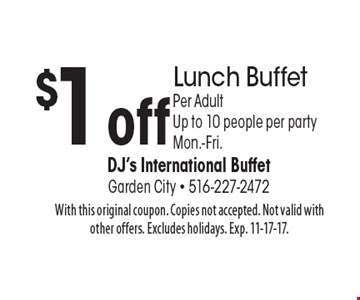 $1 off Lunch Buffet Per Adult Up to 10 people per party Mon.-Fri. With this original coupon. Copies not accepted. Not valid with other offers. Excludes holidays. Exp. 11-17-17.