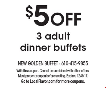$5 OFF 3 adult dinner buffets. With this coupon. Cannot be combined with other offers. Must present coupon before seating. Expires 12/8/17. Go to LocalFlavor.com for more coupons.