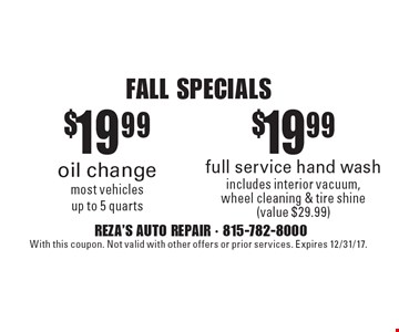 Fall specials. $19.99 full service hand wash. Includes interior vacuum, wheel cleaning & tire shine (value $29.99) OR $19.99 oil change. Most vehicles up to 5 quarts. With this coupon. Not valid with other offers or prior services. Expires 12/31/17.