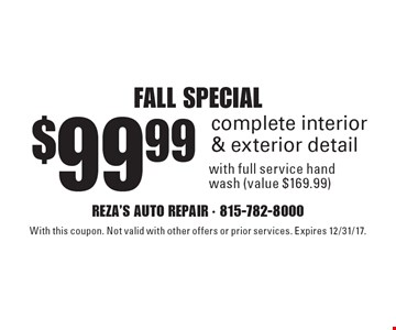 Fall special. $99.99 complete interior & exterior detail with full service hand wash (value $169.99). With this coupon. Not valid with other offers or prior services. Expires 12/31/17.