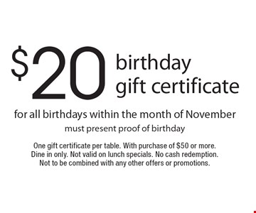 $20 birthday gift certificate for all birthdays within the month of Novembermust present proof of birthday. One gift certificate per table. With purchase of $50 or more. Dine in only. Not valid on lunch specials. No cash redemption. Not to be combined with any other offers or promotions.