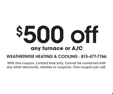 $500 off any furnace or A/C. With this coupon. Limited time only. Cannot be combined with any other discounts, rebates or coupons. One coupon per call.