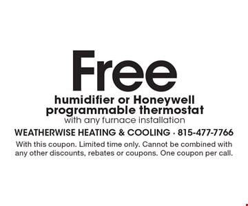 Free humidifier or Honeywell programmable thermostat with any furnace installation. With this coupon. Limited time only. Cannot be combined with any other discounts, rebates or coupons. One coupon per call.