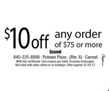 $10 off any order of $75 or more. With this certificate. One coupon per table. Excludes beverages. Not valid with other offers or on holidays. Offer expires 12-29-17.