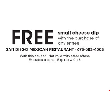 Free small cheese dip. With the purchase of any entree. With this coupon. Not valid with other offers. Excludes alcohol. Expires 3-9-18.