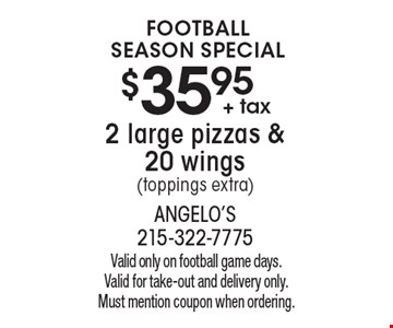Football Season Special $35.95 + tax2 large pizzas & 20 wings (toppings extra). Valid only on football game days. Valid for take-out and delivery only. Must mention coupon when ordering.