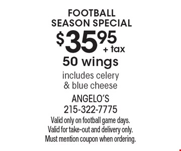 Football Season Special $35.95 + tax50 wings includes celery & blue cheese. Valid only on football game days. Valid for take-out and delivery only. Must mention coupon when ordering.