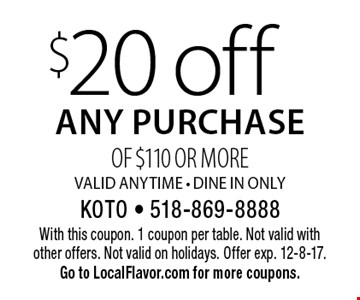$20 off any purchase of $110 or more. Valid anytime. Dine In Only. With this coupon. 1 coupon per table. Not valid with other offers. Not valid on holidays. Offer exp. 12-8-17. Go to LocalFlavor.com for more coupons.