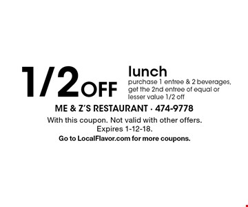 1/2 Off lunch. Purchase 1 entree & 2 beverages, get the 2nd entree of equal or lesser value 1/2 off. With this coupon. Not valid with other offers. Expires 1-12-18. Go to LocalFlavor.com for more coupons.