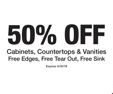 50% OFF Cabinets, Countertops & Vanities Free Edges, Free Tear Out, Free Sink. Expires 4/30/18