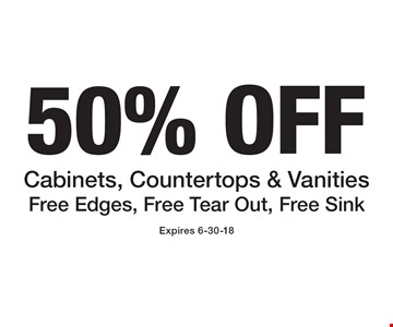 50% OFF Cabinets, Countertops & Vanities Free Edges, Free Tear Out, Free Sink. Expires 6-30-18