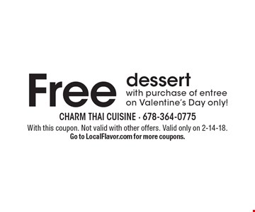 Free dessert with purchase of entree on Valentine's Day only! With this coupon. Not valid with other offers. Valid only on 2-14-18. Go to LocalFlavor.com for more coupons.