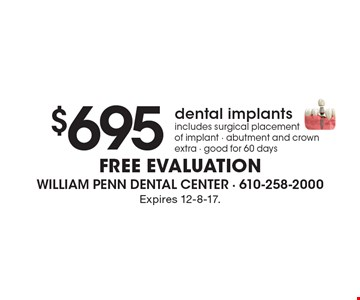 $695 dental implants. Includes surgical placement of implant - abutment and crown extra - good for 60 days. FREE EVALUATION. Expires 12-8-17.
