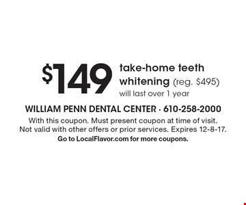 $149 take-home teeth whitening (reg. $495) will last over 1 year. With this coupon. Must present coupon at time of visit. Not valid with other offers or prior services. Expires 12-8-17. Go to LocalFlavor.com for more coupons.