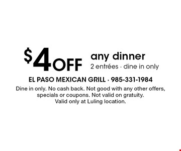 $4 Off any 2 dinner entrees. Dine in only. No cash back. Not good with any other offers, specials or coupons. Not valid on gratuity. Valid only at Luling location.