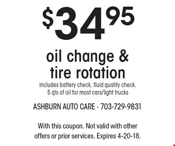 $34.95 oil change & tire rotation includes battery check, fluid quality check. 5 qts of oil for most cars/light trucks. With this coupon. Not valid with other offers or prior services. Expires 4-20-18.
