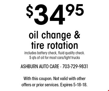 $34.95 oil change & tire rotation includes battery check, fluid quality check. 5 qts of oil for most cars/light trucks. With this coupon. Not valid with other offers or prior services. Expires 5-18-18.