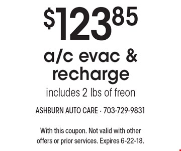 $123.85 a/c evac & recharge, includes 2 lbs of freon. With this coupon. Not valid with other offers or prior services. Expires 6-22-18.