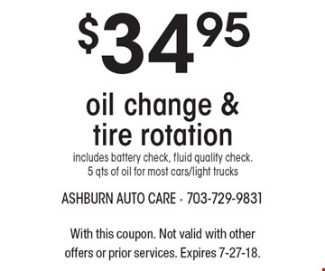 $34.95 oil change & tire rotation. Includes battery check, fluid quality check. 5 qts of oil for most cars/light trucks. With this coupon. Not valid with other offers or prior services. Expires 7-27-18.
