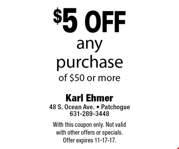 $5 off any purchase of $50 or more. With this coupon only. Not valid with other offers or specials. Offer expires 11-17-17.