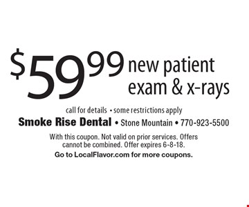 $59.99 new patient exam & x-rays call for details- some restrictions apply. With this coupon. Not valid on prior services. Offers cannot be combined. Offer expires 6-8-18. Go to LocalFlavor.com for more coupons.