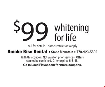 $99 whitening for life call for details- some restrictions apply. With this coupon. Not valid on prior services. Offers cannot be combined. Offer expires 6-8-18. Go to LocalFlavor.com for more coupons.