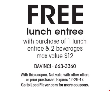 FREE lunch entree with purchase of 1 lunch entree & 2 beverages, max value $12. With this coupon. Not valid with other offers or prior purchases. Expires 12-29-17.Go to LocalFlavor.com for more coupons.