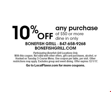 10% OFF any purchase of $50 or more. Dine in only. Participating Bonefish Grill Locations Only. With this coupon. Not valid with other offers, gift card purchases, alcohol, or Hooked on Tuesday 3-Course Menu. One coupon per table, per visit. Other restrictions may apply. Excludes group and event dining. Offer expires 12/1/17. Go to LocalFlavor.com for more coupons.
