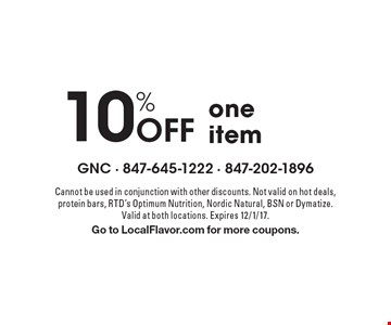 10% Off one item. Cannot be used in conjunction with other discounts. Not valid on hot deals, protein bars, RTD's Optimum Nutrition, Nordic Natural, BSN or Dymatize. Valid at both locations. Expires 12/1/17. Go to LocalFlavor.com for more coupons.