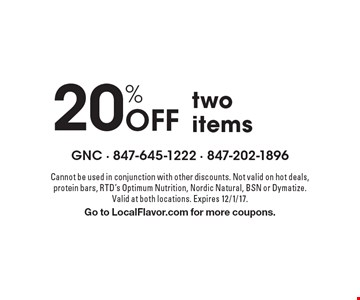 20% Off two items. Cannot be used in conjunction with other discounts. Not valid on hot deals, protein bars, RTD's Optimum Nutrition, Nordic Natural, BSN or Dymatize. Valid at both locations. Expires 12/1/17. Go to LocalFlavor.com for more coupons.