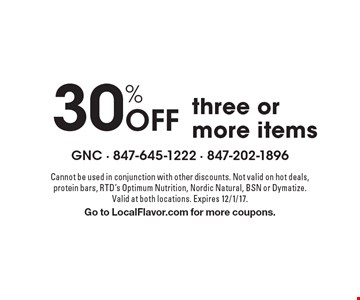 30% Off three or more items. Cannot be used in conjunction with other discounts. Not valid on hot deals, protein bars, RTD's Optimum Nutrition, Nordic Natural, BSN or Dymatize. Valid at both locations. Expires 12/1/17. Go to LocalFlavor.com for more coupons.
