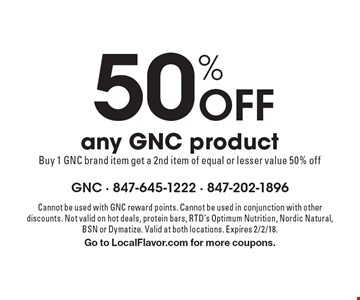 50% Off any GNC product Buy 1 GNC brand item get a 2nd item of equal or lesser value 50% off. Cannot be used with GNC reward points. Cannot be used in conjunction with other discounts. Not valid on hot deals, protein bars, RTD's Optimum Nutrition, Nordic Natural, BSN or Dymatize. Valid at both locations. Expires 2/2/18. Go to LocalFlavor.com for more coupons.