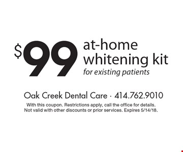 $99 at-home whitening kit for existing patients. With this coupon. Restrictions apply, call the office for details. Not valid with other discounts or prior services. Expires 5/14/18.