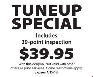 $39.95 tuneup special. Includes 39-point inspection. With this coupon. Not valid with other offers or prior services. Some restrictions apply. Expires 1/15/18.