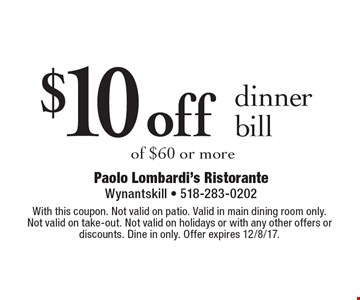 $10 off dinner bill of $60 or more. With this coupon. Not valid on patio. Valid in main dining room only. Not valid on take-out. Not valid on holidays or with any other offers or discounts. Dine in only. Offer expires 12/8/17.