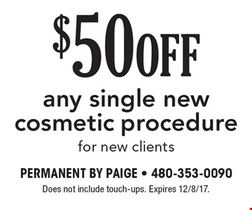 $50 Off any single new cosmetic procedure. For new clients. Does not include touch-ups. Expires 12/8/17.