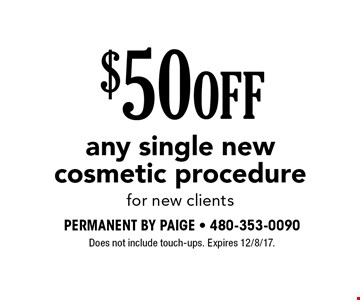 $50 OFF any single new cosmetic procedure for new clients. Does not include touch-ups. Expires 12/8/17.