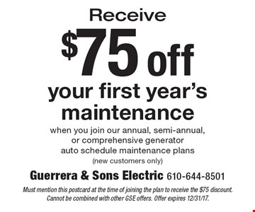 $75 off your first year's maintenance when you join our annual, semi-annual, or comprehensive generator auto schedule maintenance plans (new customers only). Must mention this postcard at the time of joining the plan to receive the $75 discount. Cannot be combined with other GSE offers. Offer expires 12/31/17.